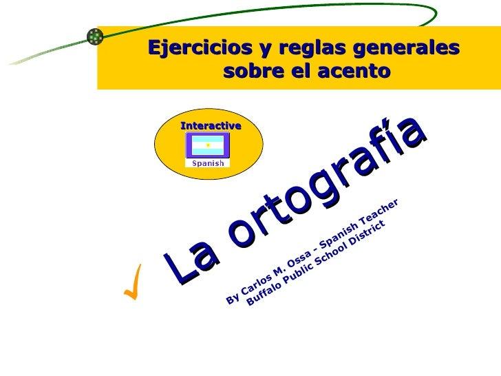 <ul><li>La ortografía </li></ul>By Carlos M. Ossa - Spanish Teacher Buffalo Public School District  Ejercicios y reglas ge...