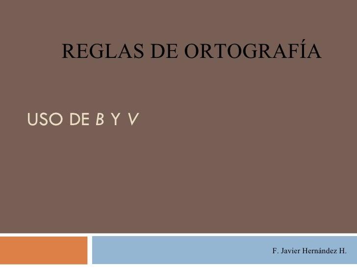 USO DE  B  Y  V F. Javier Hernández H. REGLAS DE ORTOGRAFÍA