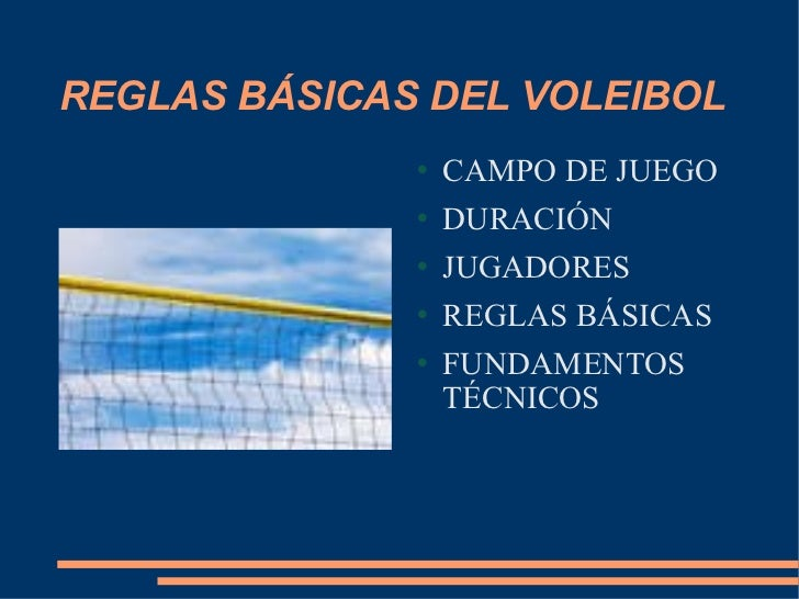 REGLAS BÁSICAS DEL VOLEIBOL <ul><li>CAMPO DE JUEGO </li></ul><ul><li>DURACIÓN </li></ul><ul><li>JUGADORES </li></ul><ul><l...