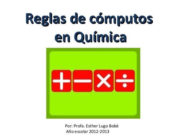 Reglas de cómputosReglas de cómputos en Químicaen Química Por: Profa. Esther Lugo Bobé Año escolar 2012-2013