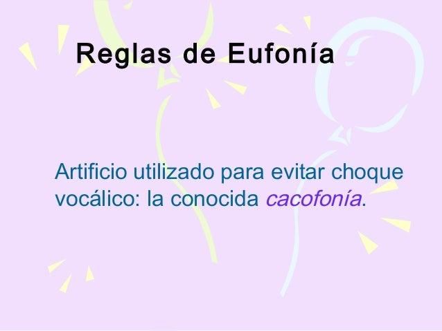 Reglas de Eufonía Artificio utilizado para evitar choque vocálico: la conocida cacofonía.