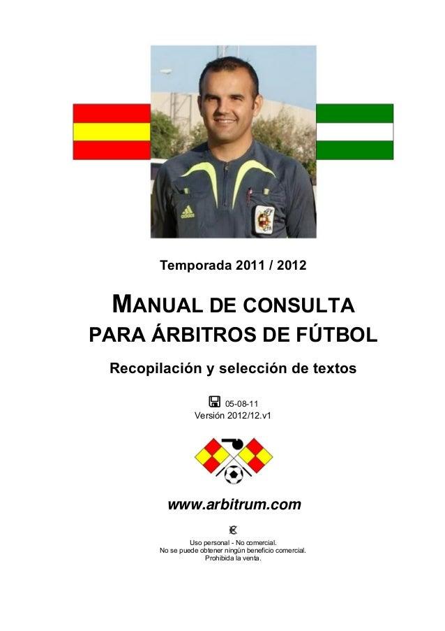 Temporada 2011 / 2012  MANUAL DE CONSULTA PARA ÁRBITROS DE FÚTBOL Recopilación y selección de textos  05-08-11 Versión 20...