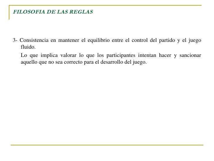 FILOSOFIA DE LAS REGLAS <ul><li>3- Consistencia en mantener el equilibrio entre el control del partido y el juego fluido. ...