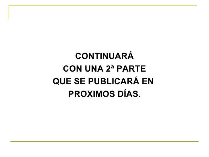<ul><li>CONTINUARÁ </li></ul><ul><li>CON UNA 2ª PARTE </li></ul><ul><li>QUE SE PUBLICARÁ EN  </li></ul><ul><li>PROXIMOS DÍ...