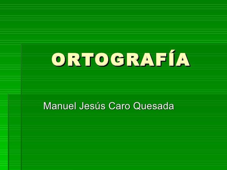 ORTOGRAFÍAManuel Jesús Caro Quesada