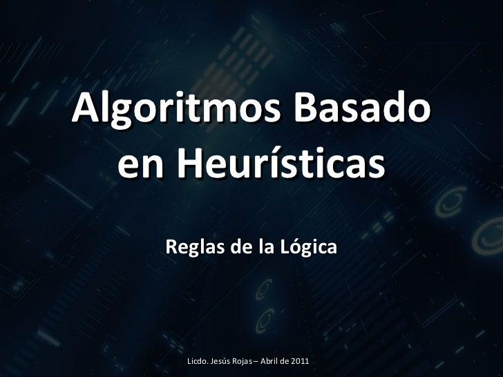 Algoritmos Basado en Heurísticas Reglas de la Lógica Licdo. Jesús Rojas – Abril de 2011