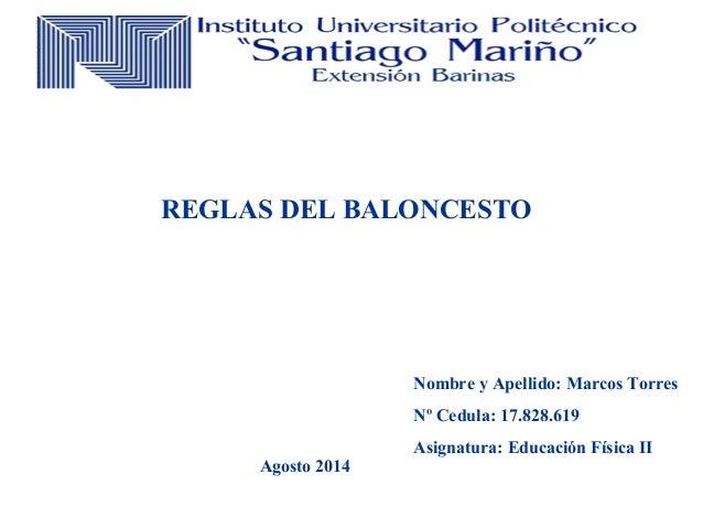 Nombre y Apellido: Marcos Torres Nº Cedula: 17.828.619 Asignatura: Educación Física II REGLAS DEL BALONCESTO Agosto 2014