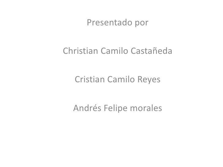 Presentado porChristian Camilo Castañeda  Cristian Camilo Reyes  Andrés Felipe morales