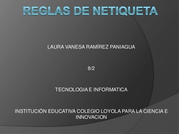 Reglas de netiqueta<br />LAURA VANESA RAMÍREZ PANIAGUA<br />8/2<br />TECNOLOGIA E INFORMATICA<br />INSTITUCIÓN EDUCATIVA C...