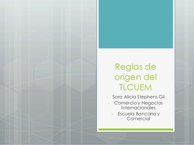 Reglas de origen del TLCUEM • Sara Alicia Stephens Gil • Comercio y Negocios Internacionales • Escuela Bancaria y Comercial