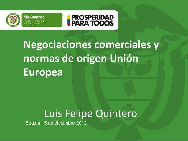 Negociaciones comerciales ynormas de origen UniónEuropea        Luis Felipe QuinteroBogotá , 5 de diciembre 2012