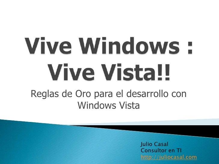 Vive Windows : Vive Vista!!<br />Reglas de Oro para el desarrollo con Windows Vista<br />Julio Casal<br />Consultor en TI<...