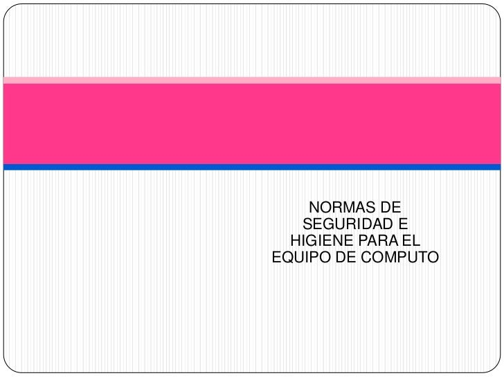 NORMAS DE   SEGURIDAD E  HIGIENE PARA ELEQUIPO DE COMPUTO