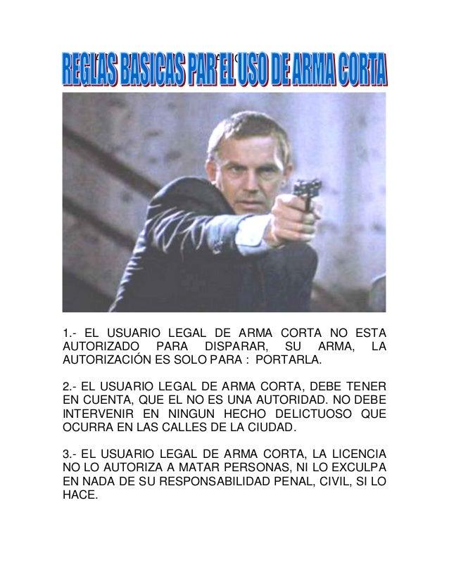 REGLAS DE USO DE ARMA CORTA1.- EL USUARIO LEGAL DE ARMA CORTA NO ESTAAUTORIZADO PARA DISPARAR, SU ARMA, LAAUTORIZACIÓN ES ...