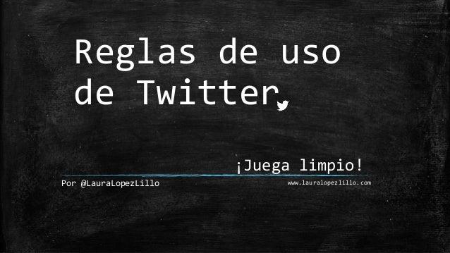 Reglas de uso de Twitter Por @LauraLopezLillo ¡Juega limpio! www.lauralopezlillo.com