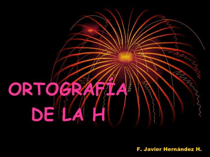 ORTOGRAFÍA DE LA H F. Javier Hernández H.