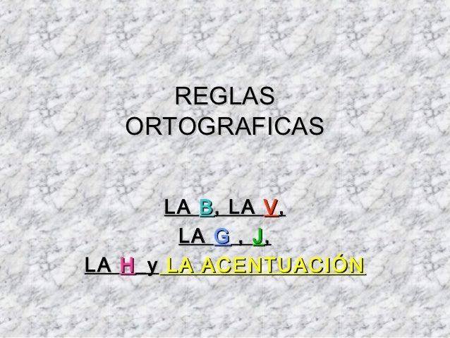 REGLAS   ORTOGRAFICAS        LA B , LA V ,         LA G , J ,LA H _y LA ACENTUACIÓN