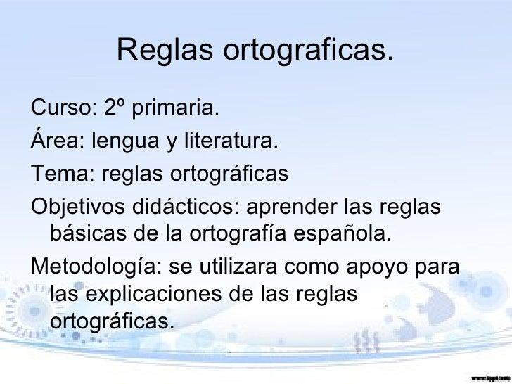 Reglas ortograficas.Curso: 2º primaria.Área: lengua y literatura.Tema: reglas ortográficasObjetivos didácticos: aprender l...