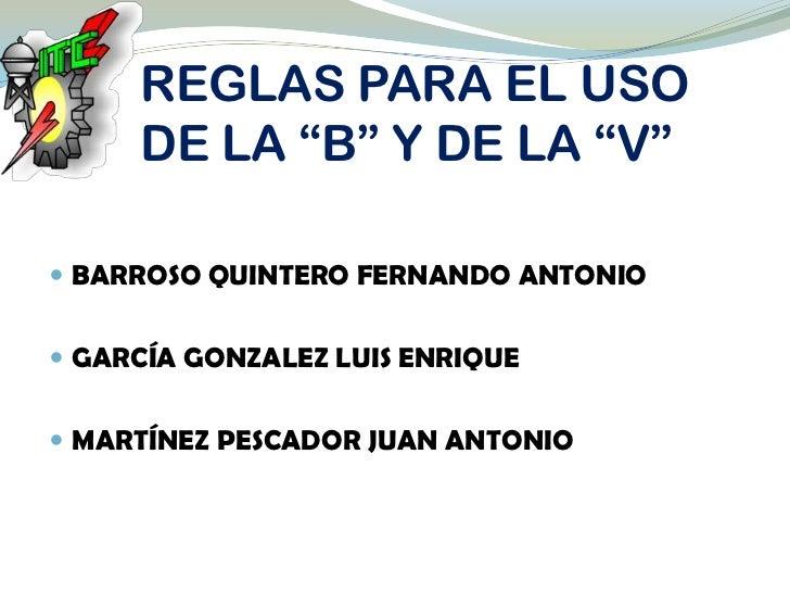 """REGLAS PARA EL USO     DE LA """"B"""" Y DE LA """"V"""" BARROSO QUINTERO FERNANDO ANTONIO GARCÍA GONZALEZ LUIS ENRIQUE MARTÍNEZ PE..."""