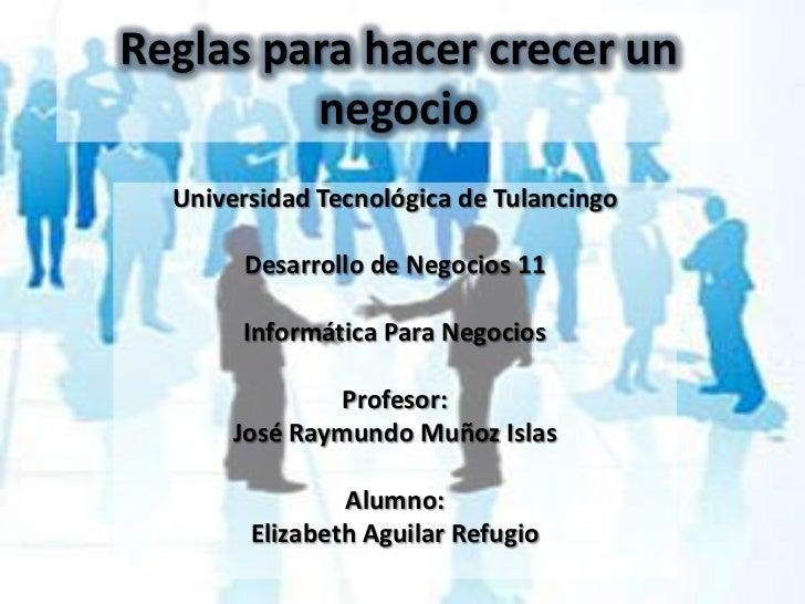 Reglas para hacer crecer un         negocio  Universidad Tecnológica de Tulancingo       Desarrollo de Negocios 11       I...