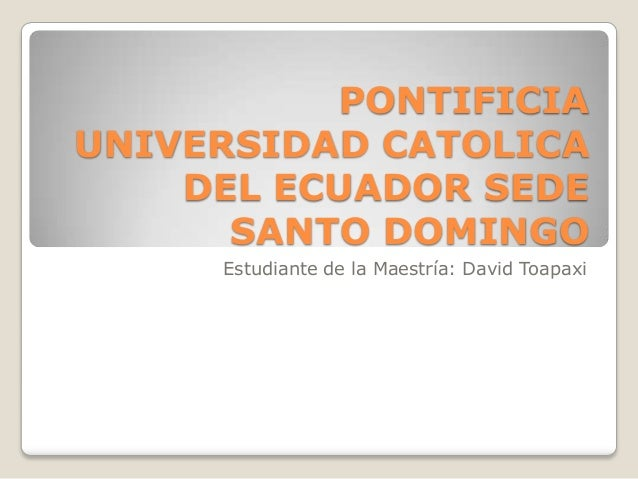 PONTIFICIA UNIVERSIDAD CATOLICA DEL ECUADOR SEDE SANTO DOMINGO Estudiante de la Maestría: David Toapaxi