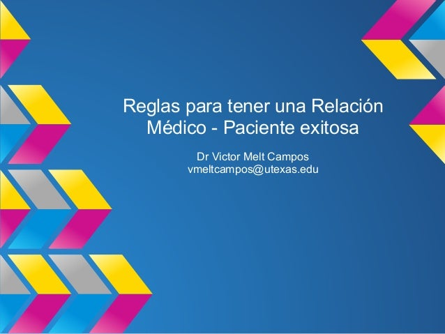 Reglas para tener una RelaciónMédico - Paciente exitosaDr Victor Melt Camposvmeltcampos@utexas.edu