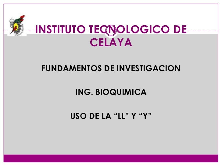"""INSTITUTO TECNOLOGICO DE          CELAYA FUNDAMENTOS DE INVESTIGACION       ING. BIOQUIMICA      USO DE LA """"LL"""" Y """"Y"""""""