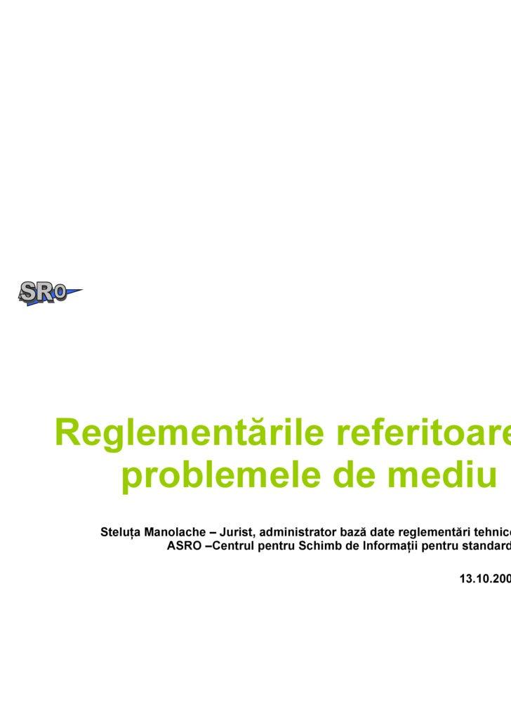 Reglementările referitoare la problemele de mediu Steluţa Manolache – Jurist, administrator bază date reglementări tehnice...