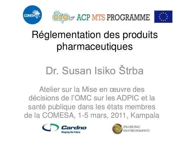 Réglementation des produits pharmaceutiques Dr. Susan Isiko Štrba  Atelier sur la Mise en oeuvre des décisions de l'OMC su...