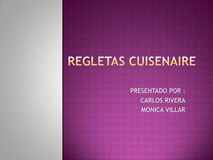 REGLETAS CUISENAIRE<br />PRESENTADO POR :<br />CARLOS RIVERA<br />MONICA VILLAR<br />