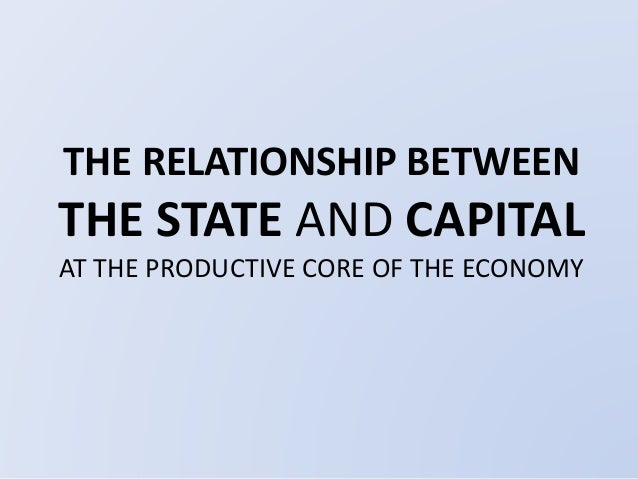 THE RELATIONSHIP BETWEEN  THE STATE AND CAPITAL  AT THE PRODUCTIVE CORE OF THE ECONOMY