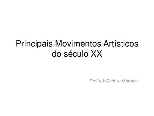 Principais Movimentos Artísticos          do século XX                   Prof (a): Cinthya Marques