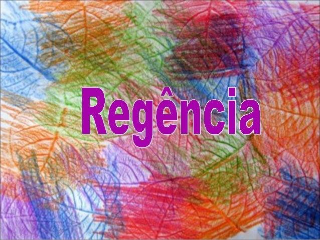 RegênciaRegência É a relação sintática que se estabelece entre um termo regente ou subordinante (que exige outro) e o term...