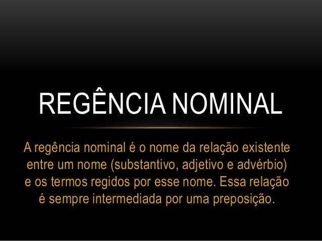 A regência nominal é o nome da relação existente entre um nome (substantivo, adjetivo e advérbio) e os termos regidos por ...