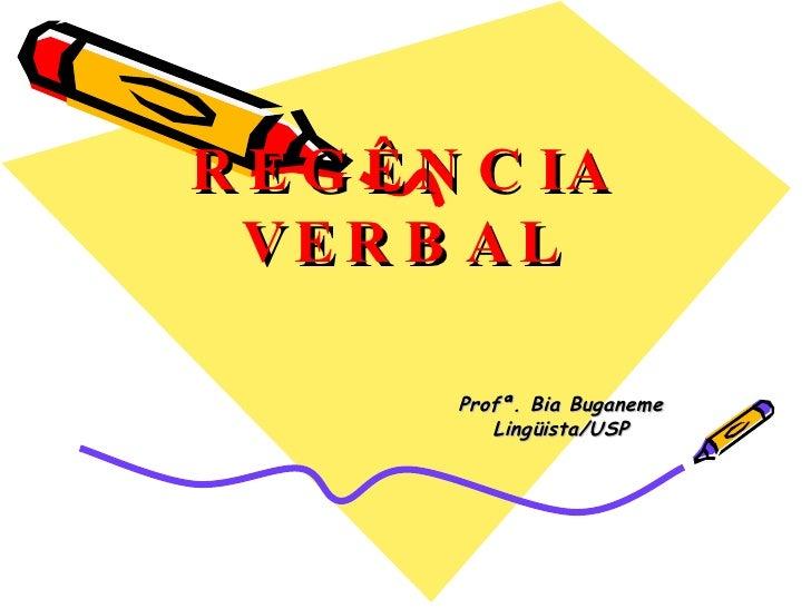 R E G Ê N C IA   VE R B A L          Profª. Bia Buganeme            Lingüista/USP