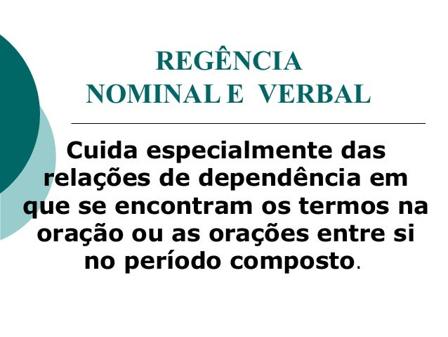 REGÊNCIA NOMINAL E VERBAL Cuida especialmente das relações de dependência em que se encontram os termos na oração ou as or...