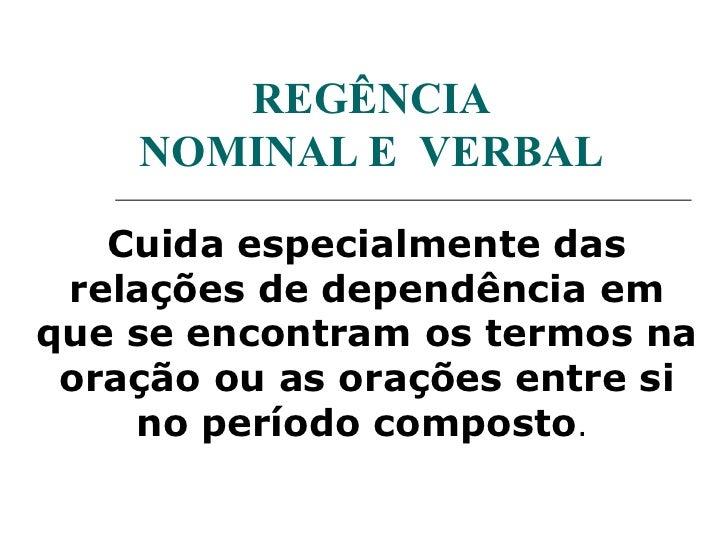 REGÊNCIA    NOMINAL E VERBAL   Cuida especialmente das relações de dependência emque se encontram os termos na oração ou a...