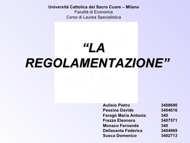 """Università Cattolica del Sacro Cuore – Milano Facoltà di Economia Corso di Laurea Specialistica <ul><li>"""" LA REGOLAMENTAZI..."""