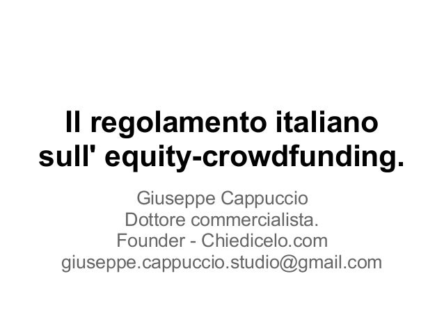Il regolamento italiano sull' equity-crowdfunding. Giuseppe Cappuccio Dottore commercialista. Founder - Chiedicelo.com giu...