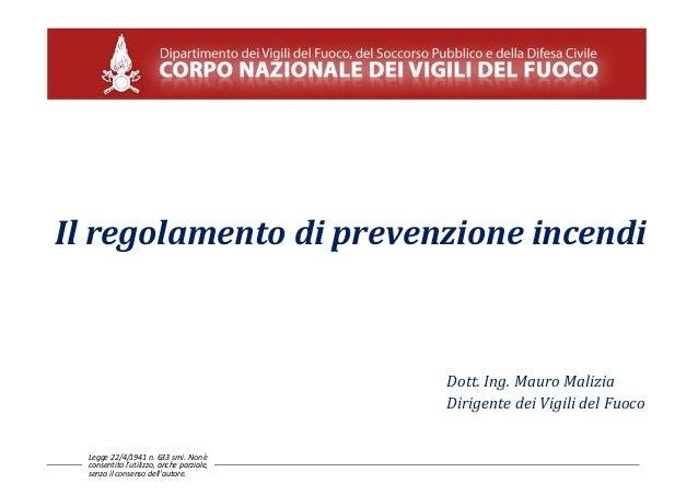 Il regolamento di prevenzione incendi Dott. Ing. Mauro Malizia Dirigente dei Vigili del Fuoco Legge 22/4/1941 n. 633 smi. ...