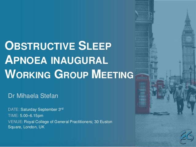 OBSTRUCTIVE SLEEP APNOEA INAUGURAL WORKING GROUP MEETING Dr Mihaela Stefan DATE: Saturday September 3rd TIME: 5.00–6.15pm ...