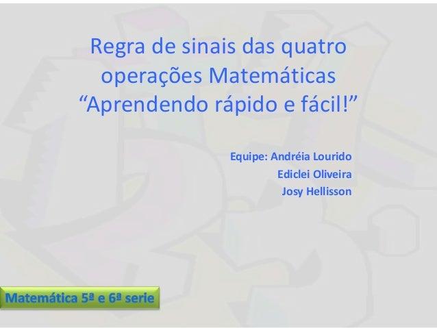 """Regra de sinais das quatro operações Matemáticas """"Aprendendo rápido e fácil!"""" Equipe: Andréia Lourido Ediclei Oliveira Jos..."""
