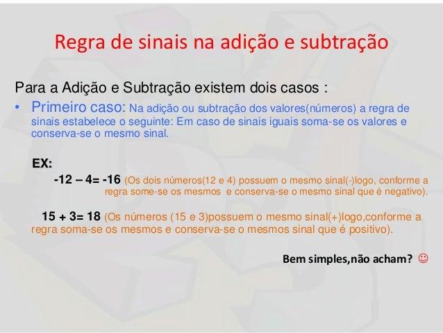 Regra de sinais na adição e subtração Para a Adição e Subtração existem dois casos : • Primeiro caso: Na adição ou subtraç...