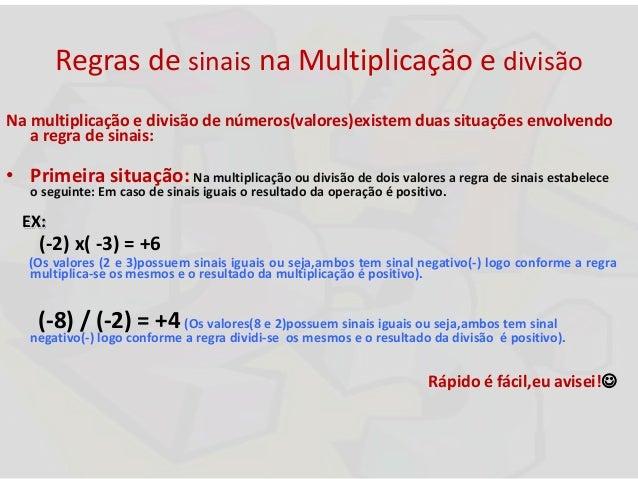 Regras de sinais na Multiplicação e divisão Na multiplicação e divisão de números(valores)existem duas situações envolvend...