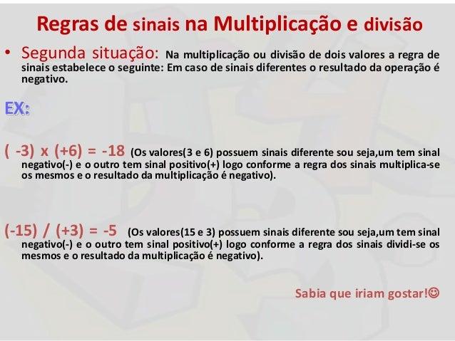 Regras de sinais na Multiplicação e divisão • Segunda situação: Na multiplicação ou divisão de dois valores a regra de sin...