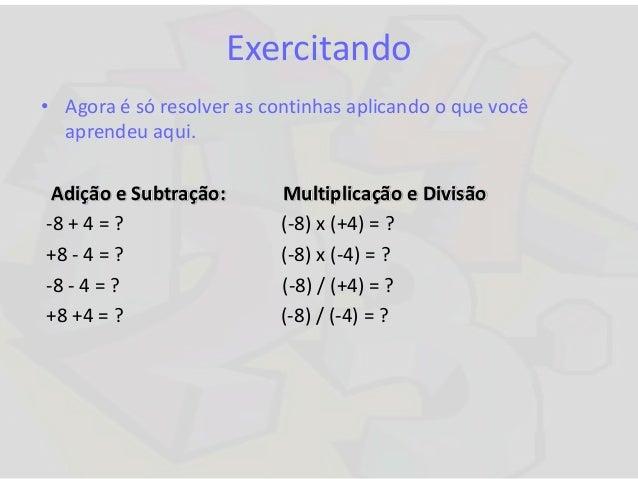 Exercitando • Agora é só resolver as continhas aplicando o que você aprendeu aqui. Adição e Subtração: Multiplicação e Div...