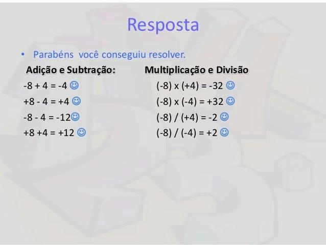 Resposta • Parabéns você conseguiu resolver. Adição e Subtração: Multiplicação e Divisão -8 + 4 = -4  (-8) x (+4) = -32 ...