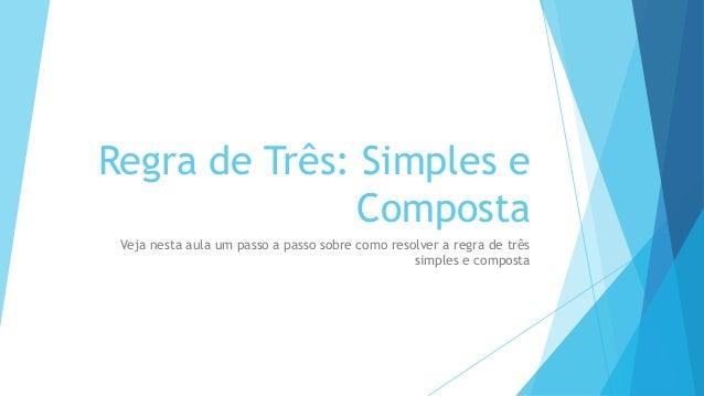 Regra de Três: Simples e Composta Veja nesta aula um passo a passo sobre como resolver a regra de três simples e composta