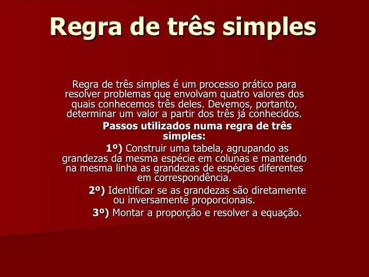 Regra de três simples     Regra de três simples é um processo prático para  resolver problemas que envolvam quatro valores...