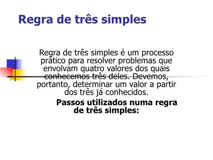 Regra de três simples Regra de três simples é um processo prático para resolver problemas que envolvam quatro valores dos ...
